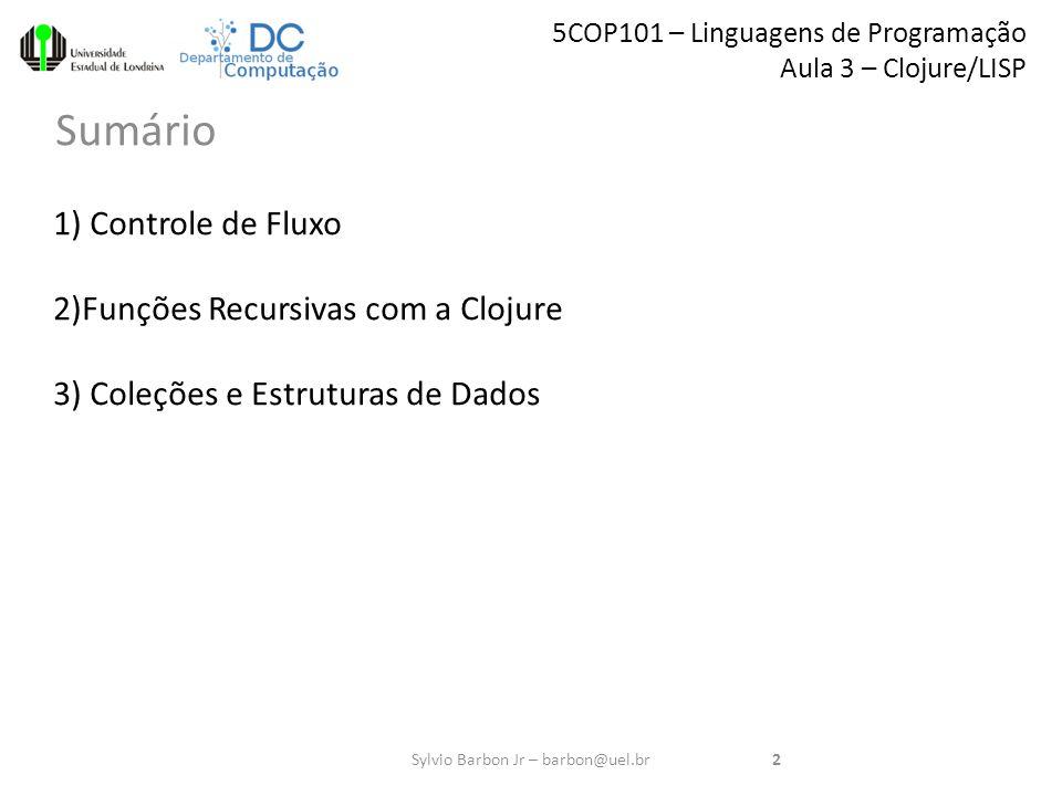 5COP101 – Linguagens de Programação Aula 3 – Clojure/LISP Sumário 2Sylvio Barbon Jr – barbon@uel.br 1) Controle de Fluxo 2)Funções Recursivas com a Clojure 3) Coleções e Estruturas de Dados