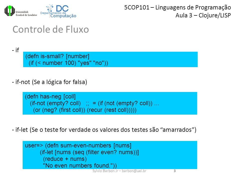 5COP101 – Linguagens de Programação Aula 3 – Clojure/LISP Controle de Fluxo 3Sylvio Barbon Jr – barbon@uel.br - if - if-not (Se a lógica for falsa) - if-let (Se o teste for verdade os valores dos testes são amarrados ) (defn is-small.