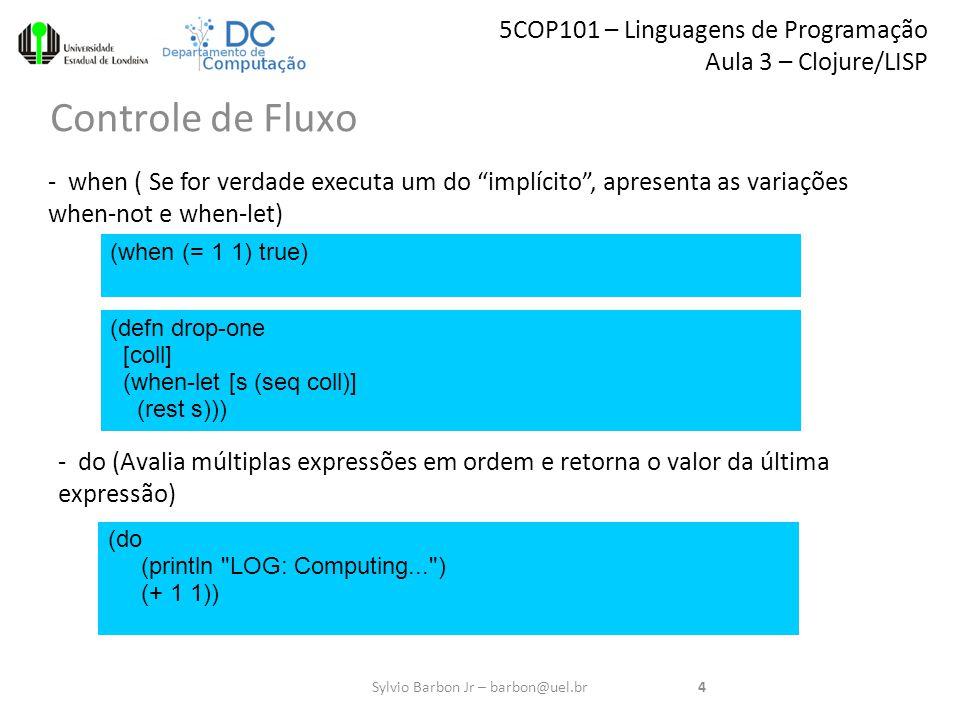 5COP101 – Linguagens de Programação Aula 3 – Clojure/LISP Controle de Fluxo 4Sylvio Barbon Jr – barbon@uel.br - when ( Se for verdade executa um do implícito , apresenta as variações when-not e when-let) (when (= 1 1) true) (defn drop-one [coll] (when-let [s (seq coll)] (rest s))) (do (println LOG: Computing... ) (+ 1 1)) - do (Avalia múltiplas expressões em ordem e retorna o valor da última expressão)