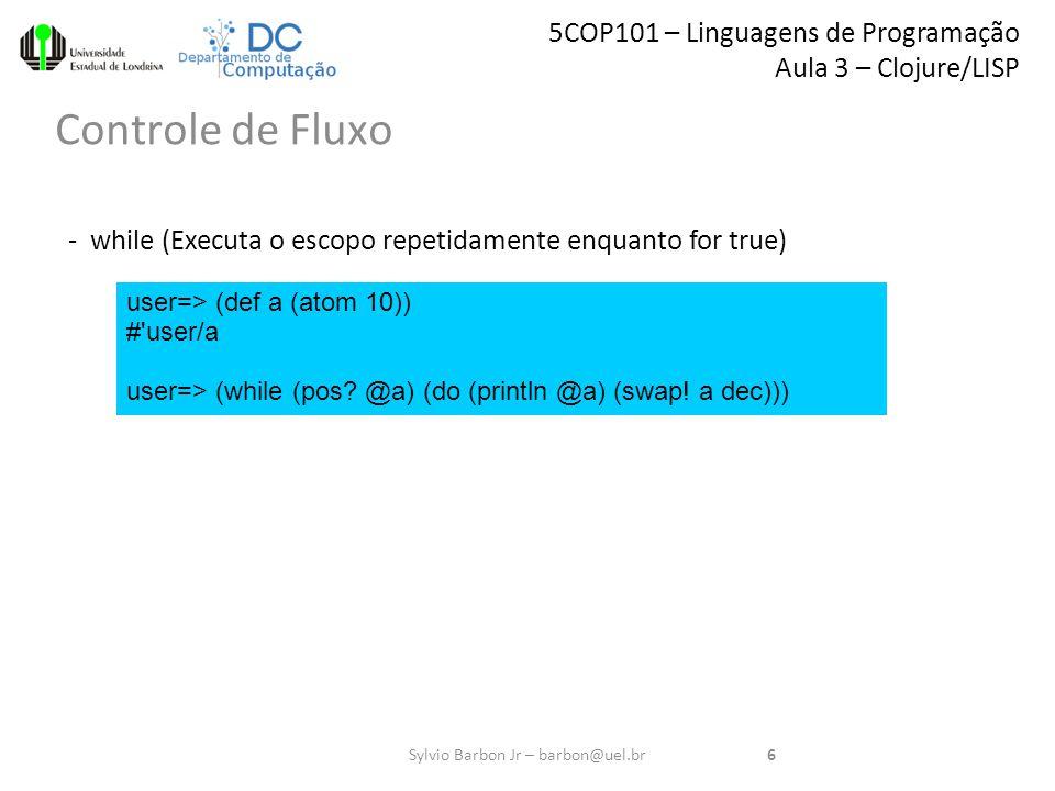 5COP101 – Linguagens de Programação Aula 3 – Clojure/LISP Controle de Fluxo 6Sylvio Barbon Jr – barbon@uel.br user=> (def a (atom 10)) # user/a user=> (while (pos.