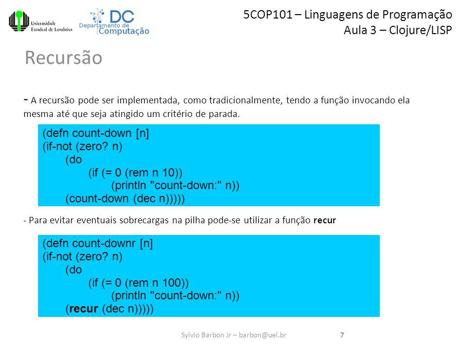 5COP101 – Linguagens de Programação Aula 3 – Clojure/LISP Recursão 7Sylvio Barbon Jr – barbon@uel.br - A recursão pode ser implementada, como tradicionalmente, tendo a função invocando ela mesma até que seja atingido um critério de parada.