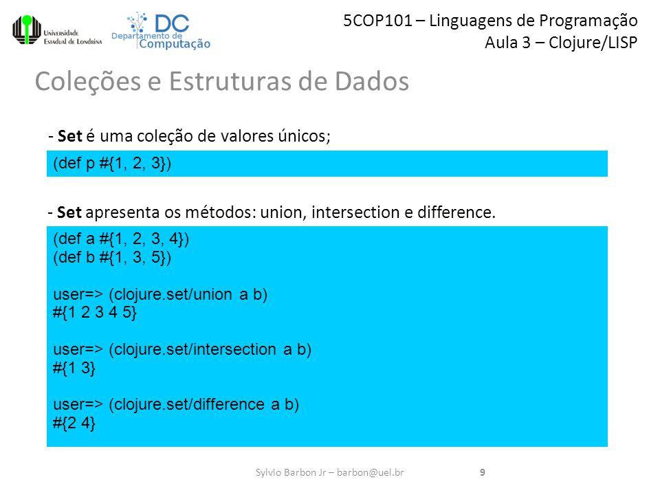 5COP101 – Linguagens de Programação Aula 3 – Clojure/LISP Coleções e Estruturas de Dados 9Sylvio Barbon Jr – barbon@uel.br (def p #{1, 2, 3}) - Set é uma coleção de valores únicos; - Set apresenta os métodos: union, intersection e difference.