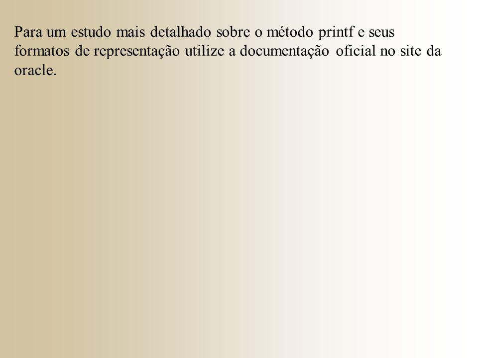 Para um estudo mais detalhado sobre o método printf e seus formatos de representação utilize a documentação oficial no site da oracle.