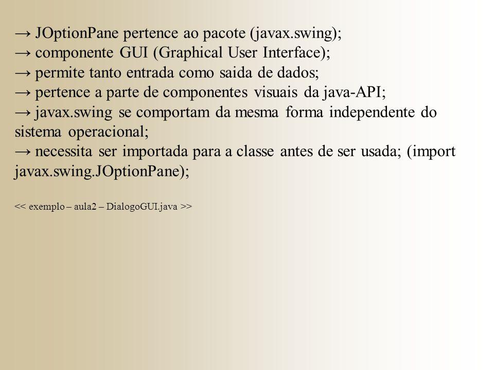 → JOptionPane pertence ao pacote (javax.swing); → componente GUI (Graphical User Interface); → permite tanto entrada como saida de dados; → pertence a