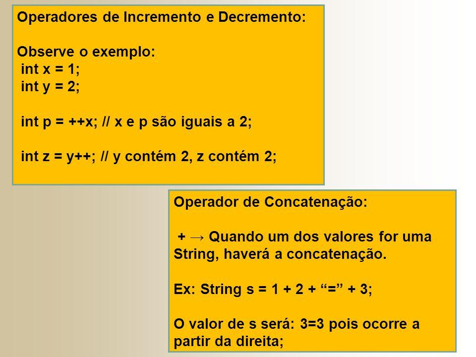 Operadores de Incremento e Decremento: Observe o exemplo: int x = 1; int y = 2; int p = ++x; // x e p são iguais a 2; int z = y++; // y contém 2, z contém 2; Operador de Concatenação: + → Quando um dos valores for uma String, haverá a concatenação.