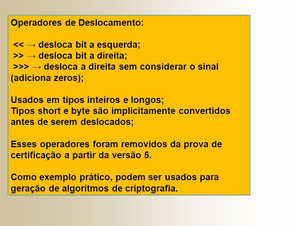Operadores de Deslocamento: << → desloca bit a esquerda; >> → desloca bit a direita; >>> → desloca a direita sem considerar o sinal (adiciona zeros); Usados em tipos inteiros e longos; Tipos short e byte são implicitamente convertidos antes de serem deslocados; Esses operadores foram removidos da prova de certificação a partir da versão 5.