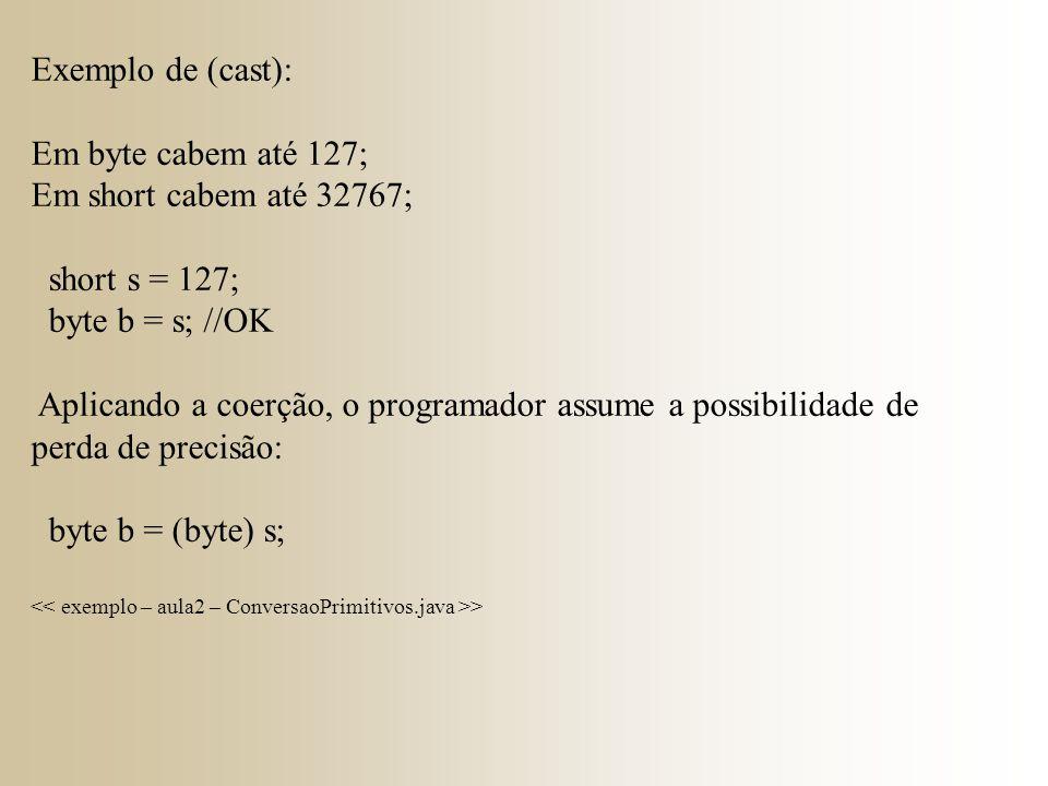 Exemplo de (cast): Em byte cabem até 127; Em short cabem até 32767; short s = 127; byte b = s; //OK Aplicando a coerção, o programador assume a possibilidade de perda de precisão: byte b = (byte) s; >