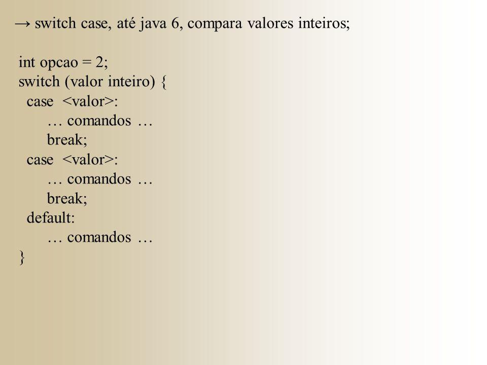 → switch case, até java 6, compara valores inteiros; int opcao = 2; switch (valor inteiro) { case : … comandos … break; case : … comandos … break; def