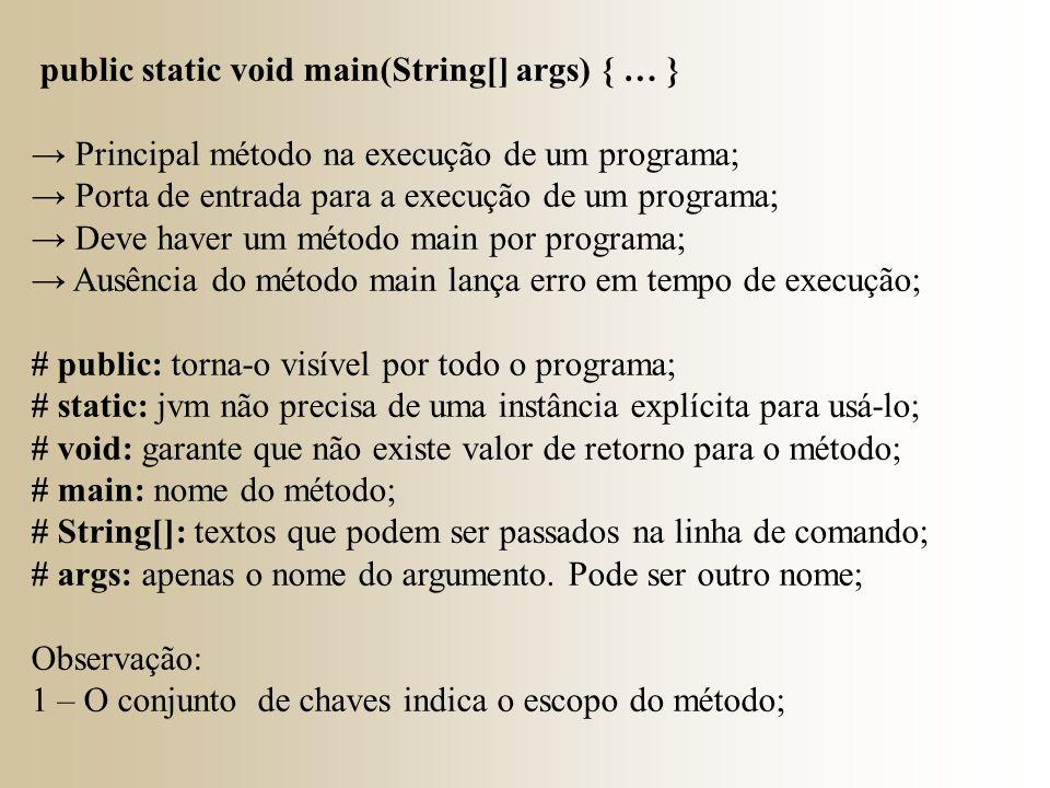 public static void main(String[] args) { … } → Principal método na execução de um programa; → Porta de entrada para a execução de um programa; → Deve haver um método main por programa; → Ausência do método main lança erro em tempo de execução; # public: torna-o visível por todo o programa; # static: jvm não precisa de uma instância explícita para usá-lo; # void: garante que não existe valor de retorno para o método; # main: nome do método; # String[]: textos que podem ser passados na linha de comando; # args: apenas o nome do argumento.