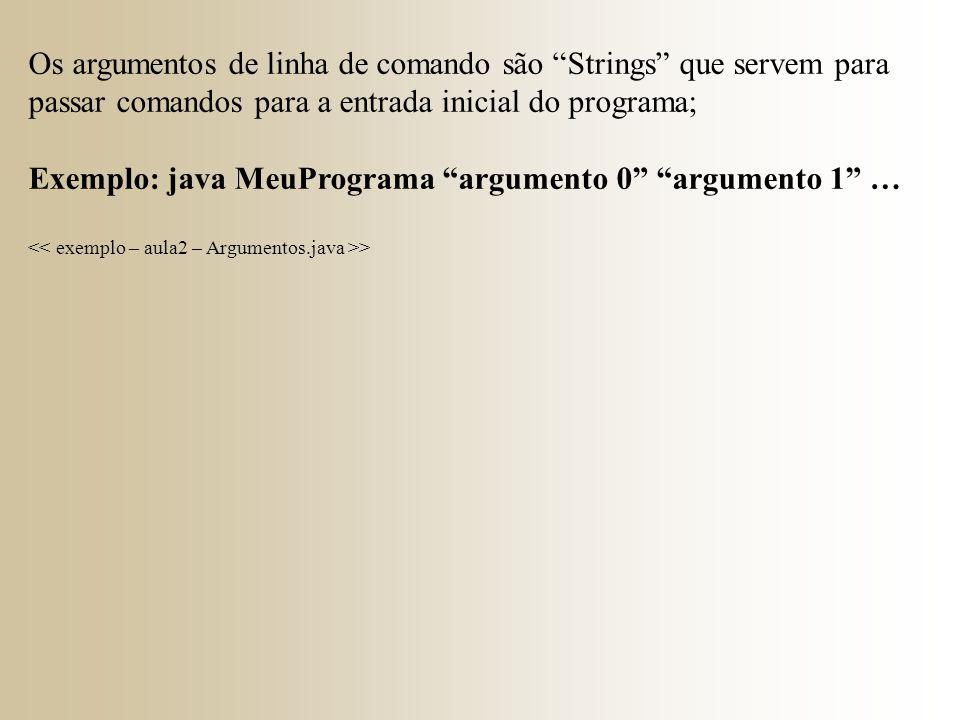 Os argumentos de linha de comando são Strings que servem para passar comandos para a entrada inicial do programa; Exemplo: java MeuPrograma argumento 0 argumento 1 … >