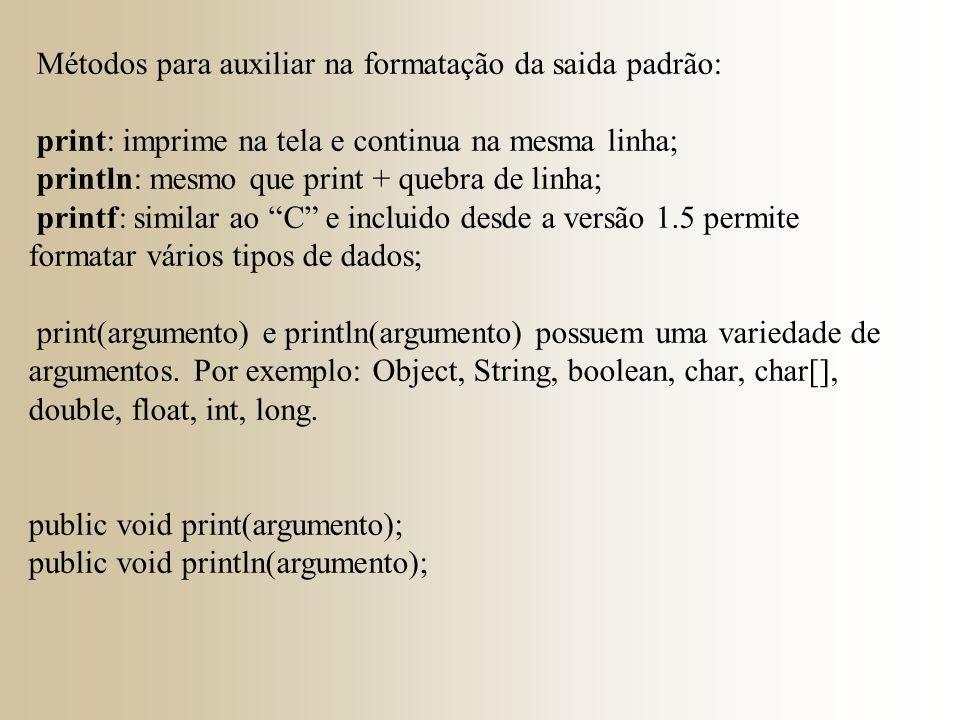 Métodos para auxiliar na formatação da saida padrão: print: imprime na tela e continua na mesma linha; println: mesmo que print + quebra de linha; printf: similar ao C e incluido desde a versão 1.5 permite formatar vários tipos de dados; print(argumento) e println(argumento) possuem uma variedade de argumentos.