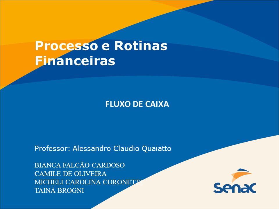 Processo e Rotinas Financeiras Professor: Alessandro Claudio Quaiatto BIANCA FALCÃO CARDOSO CAMILE DE OLIVEIRA MICHELI CAROLINA CORONETTI TAINÁ BROGNI
