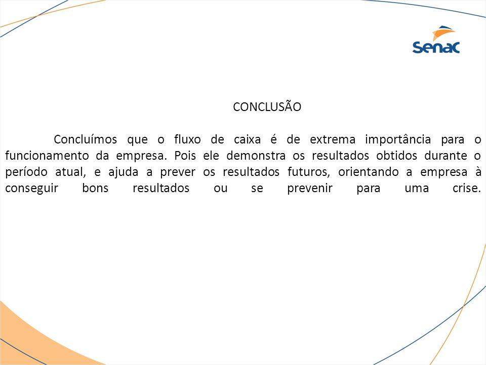 CONCLUSÃO Concluímos que o fluxo de caixa é de extrema importância para o funcionamento da empresa. Pois ele demonstra os resultados obtidos durante o