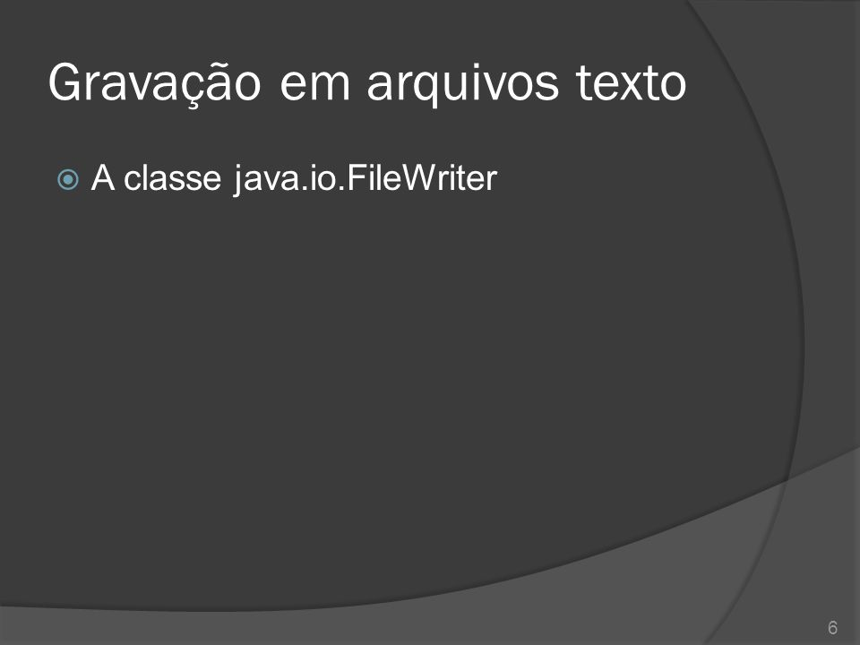  A classe java.io.FileWriter 6