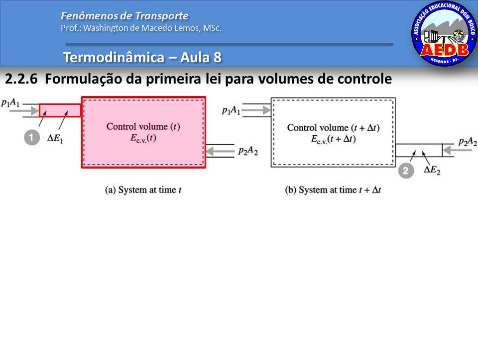 2.2.6 Formulação da primeira lei para volumes de controle Termodinâmica – Aula 8 Fenômenos de Transporte Prof.: Washington de Macedo Lemos, MSc.