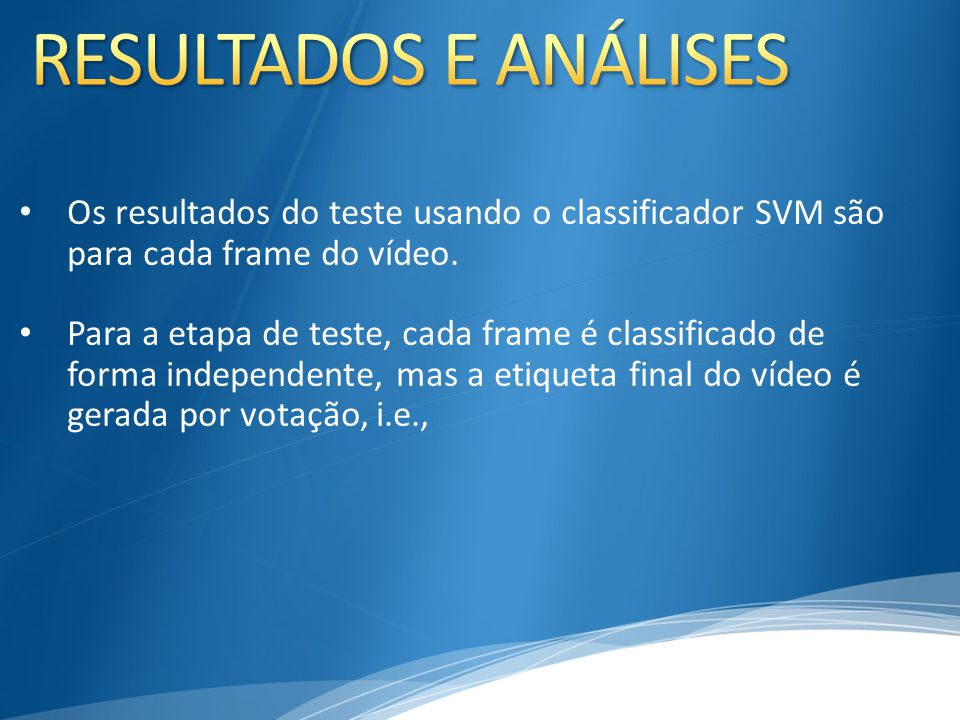 Os resultados do teste usando o classificador SVM são para cada frame do vídeo. Para a etapa de teste, cada frame é classificado de forma independente