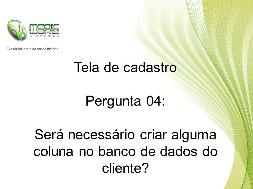 Tela de cadastro Pergunta 04: Será necessário criar alguma coluna no banco de dados do cliente