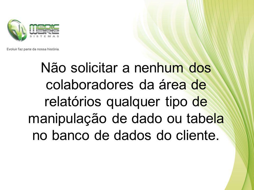 Não solicitar a nenhum dos colaboradores da área de relatórios qualquer tipo de manipulação de dado ou tabela no banco de dados do cliente.