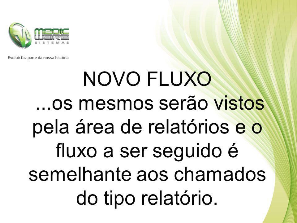 NOVO FLUXO...os mesmos serão vistos pela área de relatórios e o fluxo a ser seguido é semelhante aos chamados do tipo relatório.