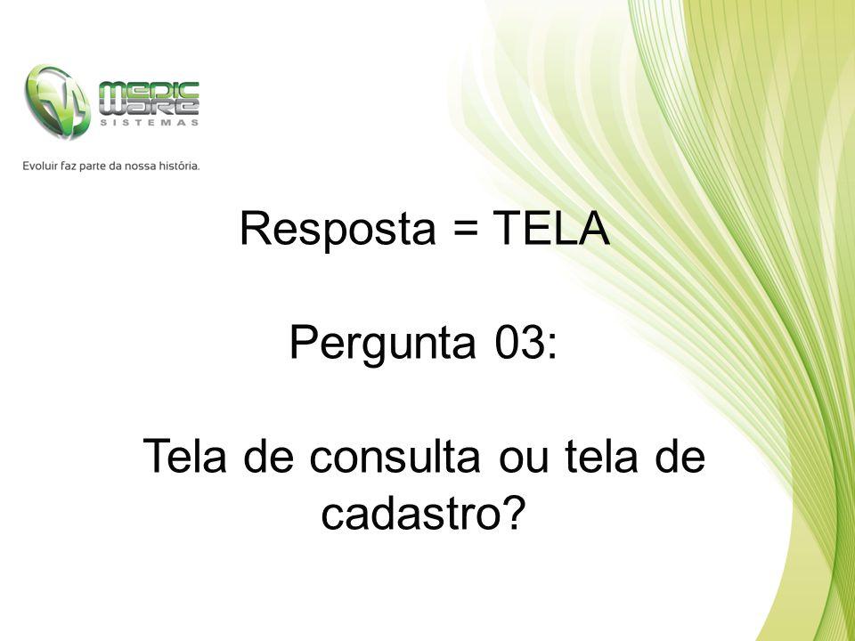 Resposta = TELA Pergunta 03: Tela de consulta ou tela de cadastro