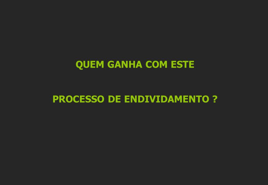 QUEM GANHA COM ESTE PROCESSO DE ENDIVIDAMENTO