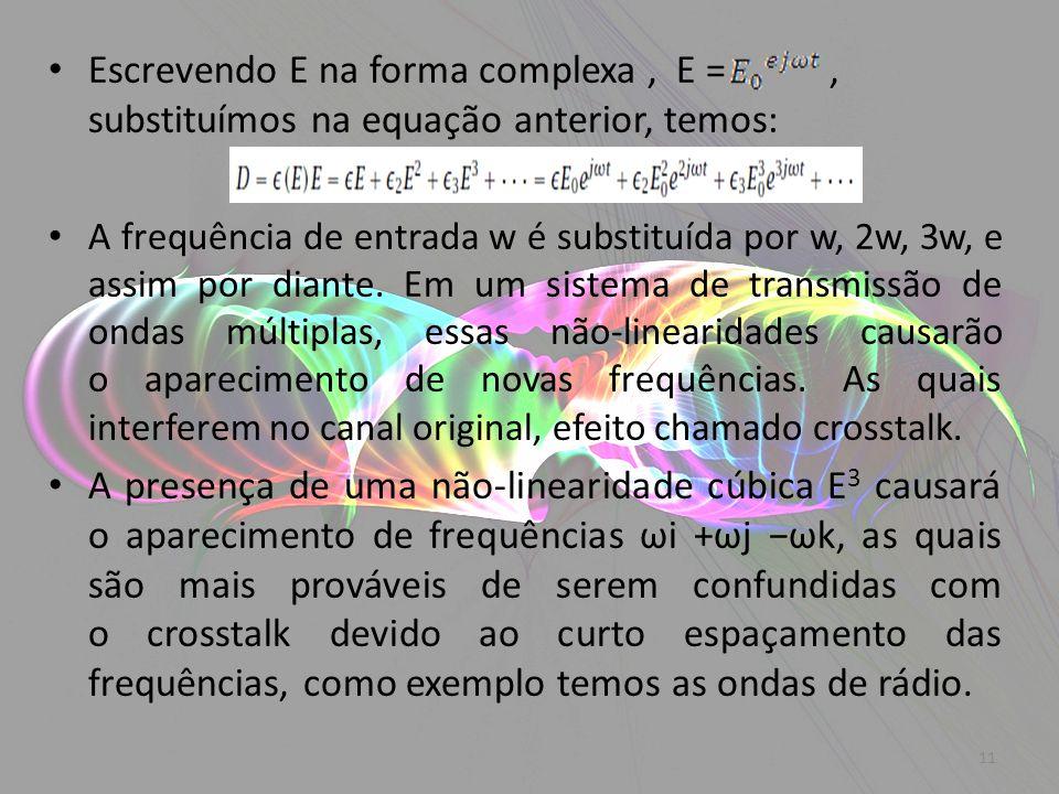 Escrevendo E na forma complexa, E =, substituímos na equação anterior, temos: A frequência de entrada w é substituída por w, 2w, 3w, e assim por diant