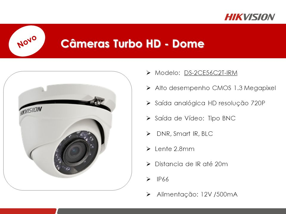 Câmeras Turbo HD - Dome Câmeras Turbo HD - Dome  Modelo: DS-2CE56C2T-IRM  Alto desempenho CMOS 1.3 Megapixel  Saída analógica HD resolução 720P  S