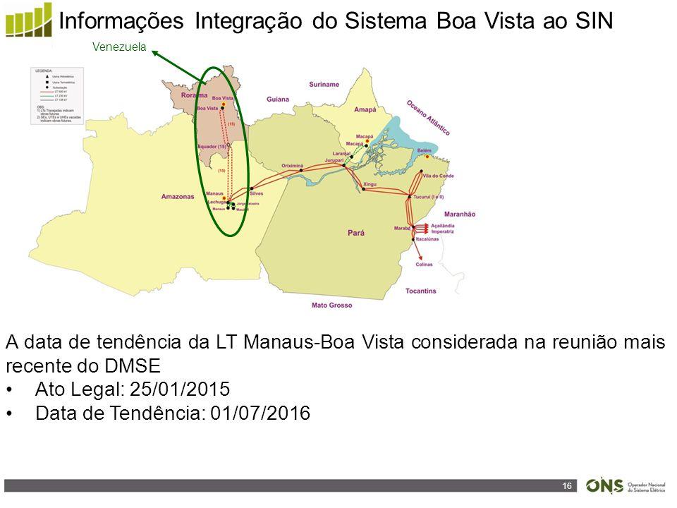 16 Informações Integração do Sistema Boa Vista ao SIN Venezuela A data de tendência da LT Manaus-Boa Vista considerada na reunião mais recente do DMSE Ato Legal: 25/01/2015 Data de Tendência: 01/07/2016