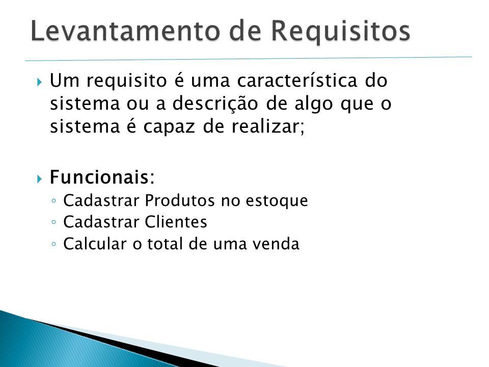  Um requisito é uma característica do sistema ou a descrição de algo que o sistema é capaz de realizar;  Funcionais: ◦ Cadastrar Produtos no estoque ◦ Cadastrar Clientes ◦ Calcular o total de uma venda