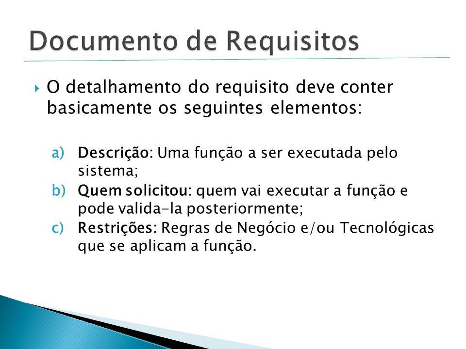  O detalhamento do requisito deve conter basicamente os seguintes elementos: a)Descrição: Uma função a ser executada pelo sistema; b)Quem solicitou: quem vai executar a função e pode valida-la posteriormente; c)Restrições: Regras de Negócio e/ou Tecnológicas que se aplicam a função.