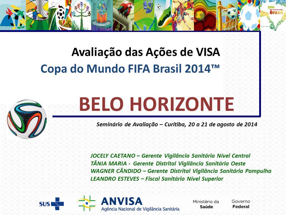 Avaliação das Ações de VISA Copa do Mundo FIFA Brasil 2014™ Seminário de Avaliação – Curitiba, 20 a 21 de agosto de 2014 BELO HORIZONTE JOCELY CAETANO – Gerente Vigilância Sanitária Nível Central TÂNIA MARIA - Gerente Distrital Vigilância Sanitária Oeste WAGNER CÂNDIDO – Gerente Distrital Vigilância Sanitária Pampulha LEANDRO ESTEVES – Fiscal Sanitário Nível Superior