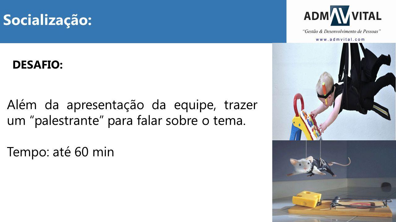 """11 Socialização: DESAFIO: Além da apresentação da equipe, trazer um """"palestrante"""" para falar sobre o tema. Tempo: até 60 min"""