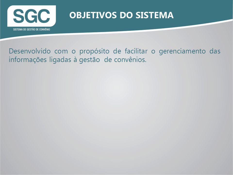 Desenvolvido com o propósito de facilitar o gerenciamento das informações ligadas à gestão de convênios. OBJETIVOS DO SISTEMA