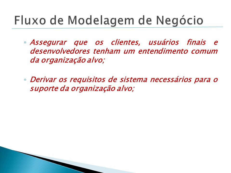 ◦ Assegurar que os clientes, usuários finais e desenvolvedores tenham um entendimento comum da organização alvo; ◦ Derivar os requisitos de sistema ne