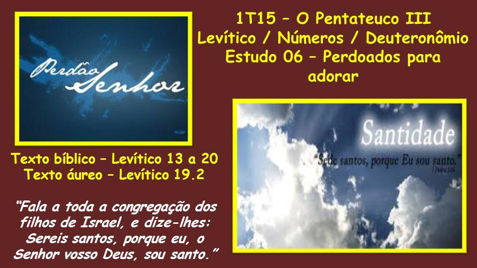 1T15 – O Pentateuco III Levítico / Números / Deuteronômio Estudo 06 – Perdoados para adorar Texto bíblico – Levítico 13 a 20 Texto áureo – Levítico 19