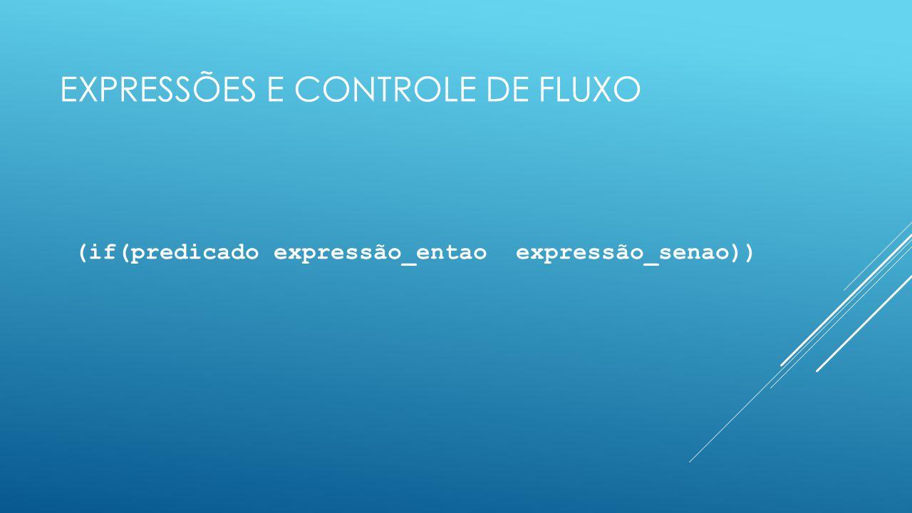EXPRESSÕES E CONTROLE DE FLUXO (if(predicado expressão_entao expressão_senao))