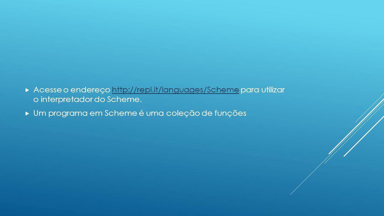  Acesse o endereço http://repl.it/languages/Scheme para utilizar o interpretador do Scheme. http://repl.it/languages/Scheme  Um programa em Scheme é