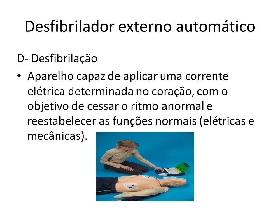 Desfibrilador externo automático D- Desfibrilação Aparelho capaz de aplicar uma corrente elétrica determinada no coração, com o objetivo de cessar o r