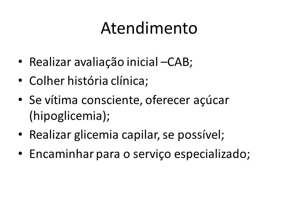 Atendimento Realizar avaliação inicial –CAB; Colher história clínica; Se vítima consciente, oferecer açúcar (hipoglicemia); Realizar glicemia capilar,