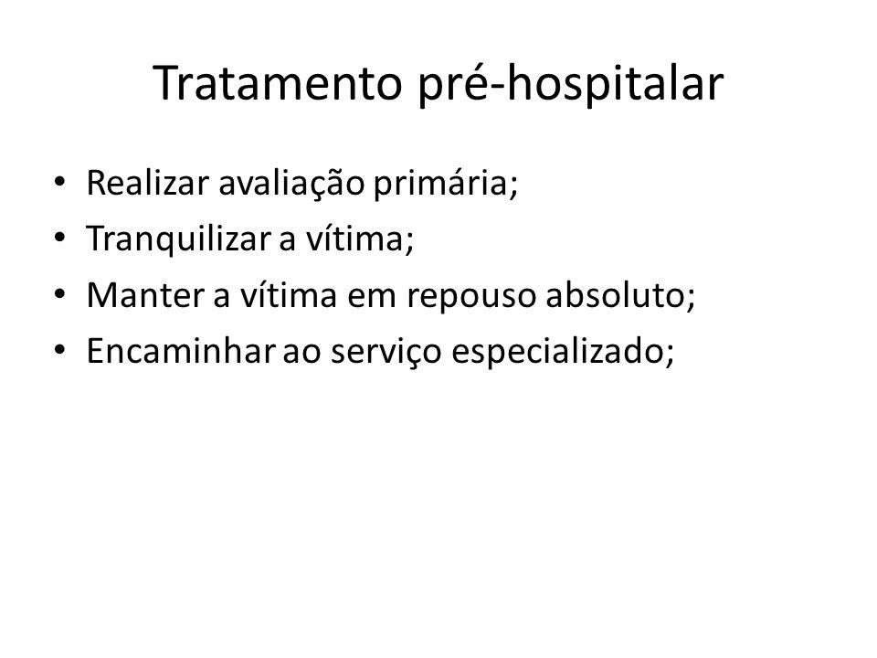 Tratamento pré-hospitalar Realizar avaliação primária; Tranquilizar a vítima; Manter a vítima em repouso absoluto; Encaminhar ao serviço especializado