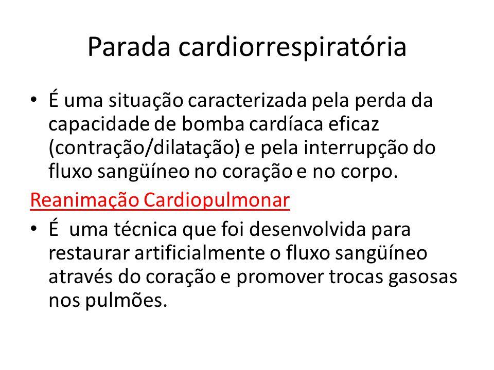 Parada cardiorrespiratória É uma situação caracterizada pela perda da capacidade de bomba cardíaca eficaz (contração/dilatação) e pela interrupção do