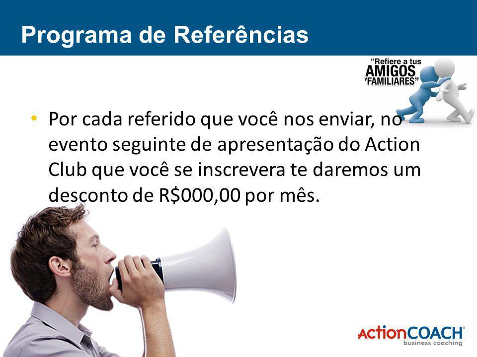 Programa de Referências Por cada referido que você nos enviar, no evento seguinte de apresentação do Action Club que você se inscrevera te daremos um desconto de R$000,00 por mês.