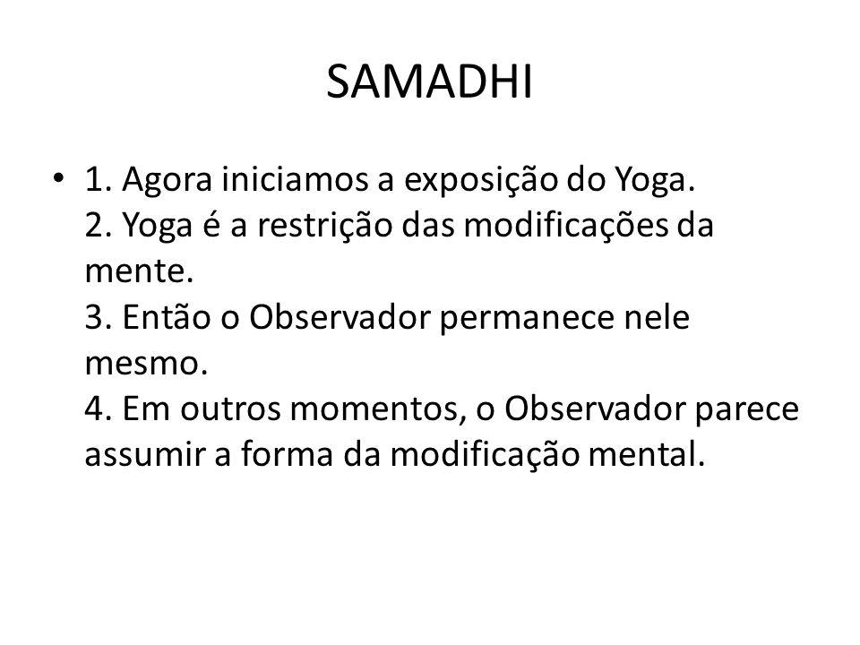 SAMADHI 1. Agora iniciamos a exposição do Yoga. 2. Yoga é a restrição das modificações da mente. 3. Então o Observador permanece nele mesmo. 4. Em out