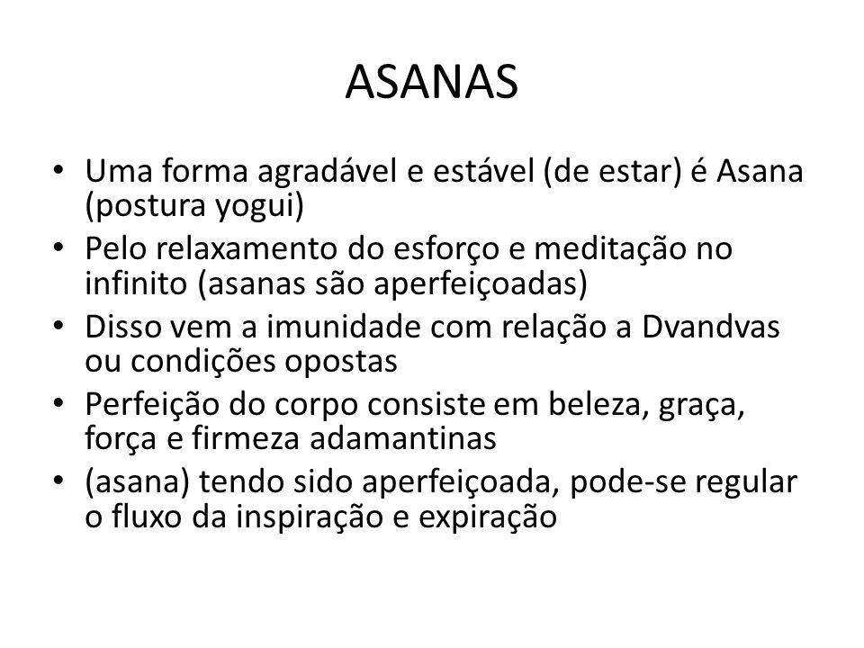 ASANAS Uma forma agradável e estável (de estar) é Asana (postura yogui) Pelo relaxamento do esforço e meditação no infinito (asanas são aperfeiçoadas)