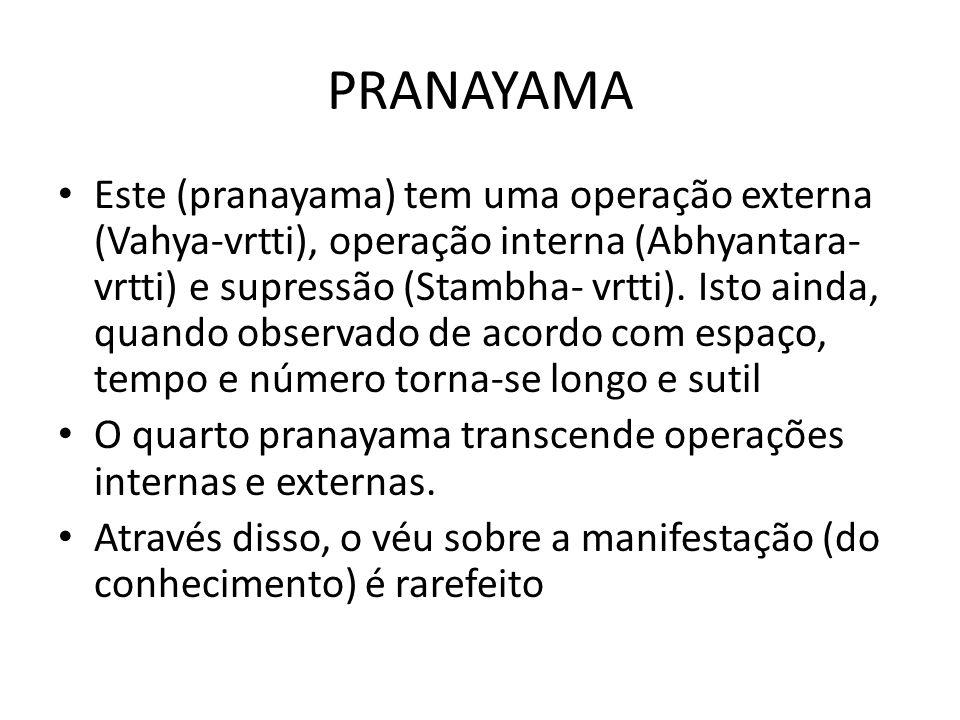 PRANAYAMA Este (pranayama) tem uma operação externa (Vahya-vrtti), operação interna (Abhyantara- vrtti) e supressão (Stambha- vrtti). Isto ainda, quan