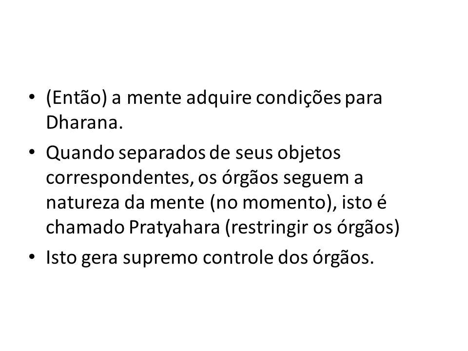 (Então) a mente adquire condições para Dharana. Quando separados de seus objetos correspondentes, os órgãos seguem a natureza da mente (no momento), i