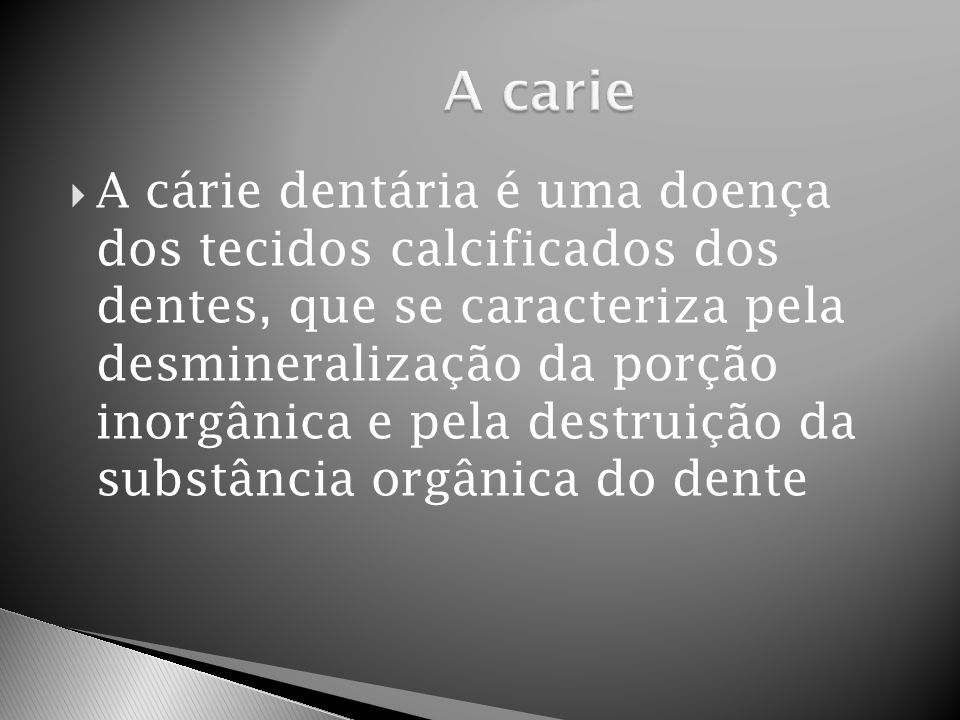  A cárie dentária é uma doença dos tecidos calcificados dos dentes, que se caracteriza pela desmineralização da porção inorgânica e pela destruição d