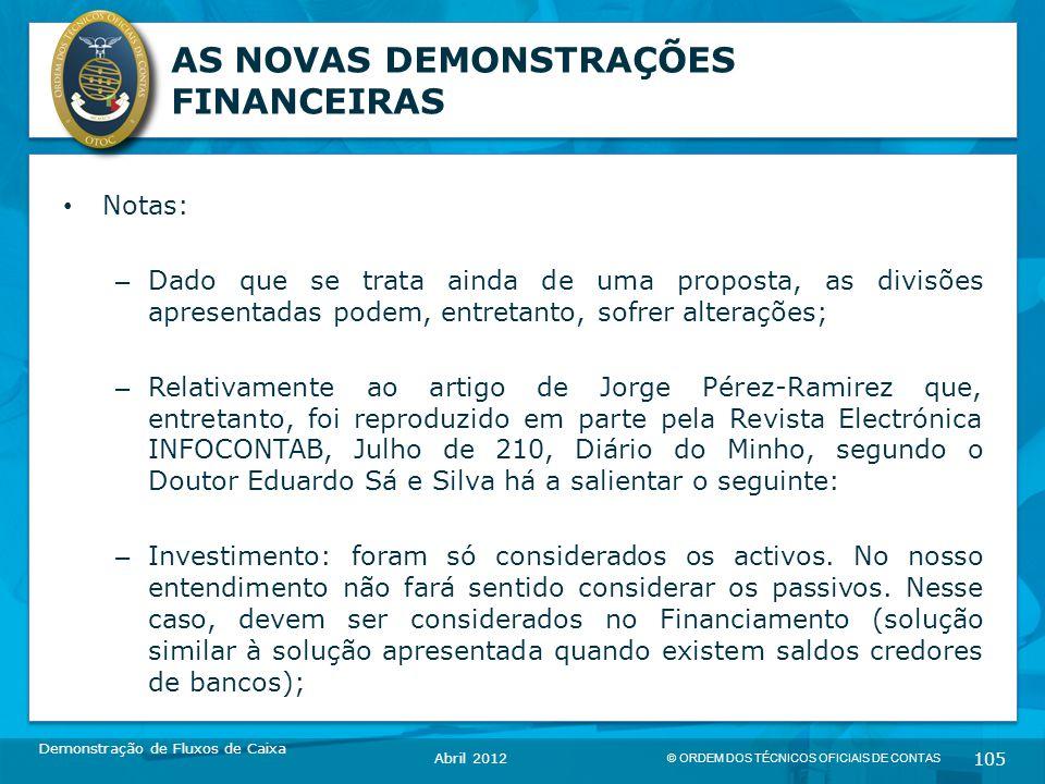 © ORDEM DOS TÉCNICOS OFICIAIS DE CONTAS 105 AS NOVAS DEMONSTRAÇÕES FINANCEIRAS Notas: – Dado que se trata ainda de uma proposta, as divisões apresentadas podem, entretanto, sofrer alterações; – Relativamente ao artigo de Jorge Pérez-Ramirez que, entretanto, foi reproduzido em parte pela Revista Electrónica INFOCONTAB, Julho de 210, Diário do Minho, segundo o Doutor Eduardo Sá e Silva há a salientar o seguinte: – Investimento: foram só considerados os activos.