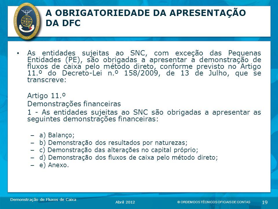 © ORDEM DOS TÉCNICOS OFICIAIS DE CONTAS 19 A OBRIGATORIEDADE DA APRESENTAÇÃO DA DFC As entidades sujeitas ao SNC, com exceção das Pequenas Entidades (PE), são obrigadas a apresentar a demonstração de fluxos de caixa pelo método direto, conforme previsto no Artigo 11.º do Decreto-Lei n.º 158/2009, de 13 de Julho, que se transcreve: Artigo 11.º Demonstrações financeiras 1 - As entidades sujeitas ao SNC são obrigadas a apresentar as seguintes demonstrações financeiras: – a) Balanço; – b) Demonstração dos resultados por naturezas; – c) Demonstração das alterações no capital próprio; – d) Demonstração dos fluxos de caixa pelo método direto; – e) Anexo.