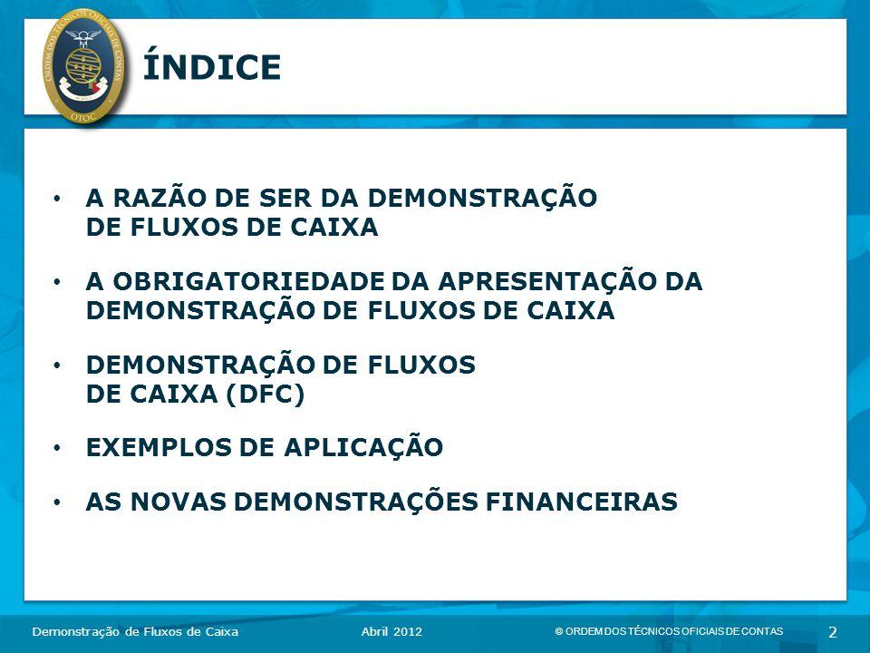 © ORDEM DOS TÉCNICOS OFICIAIS DE CONTAS 2 ÍNDICE A RAZÃO DE SER DA DEMONSTRAÇÃO DE FLUXOS DE CAIXA A OBRIGATORIEDADE DA APRESENTAÇÃO DA DEMONSTRAÇÃO DE FLUXOS DE CAIXA DEMONSTRAÇÃO DE FLUXOS DE CAIXA (DFC) EXEMPLOS DE APLICAÇÃO AS NOVAS DEMONSTRAÇÕES FINANCEIRAS Demonstração de Fluxos de CaixaAbril 2012